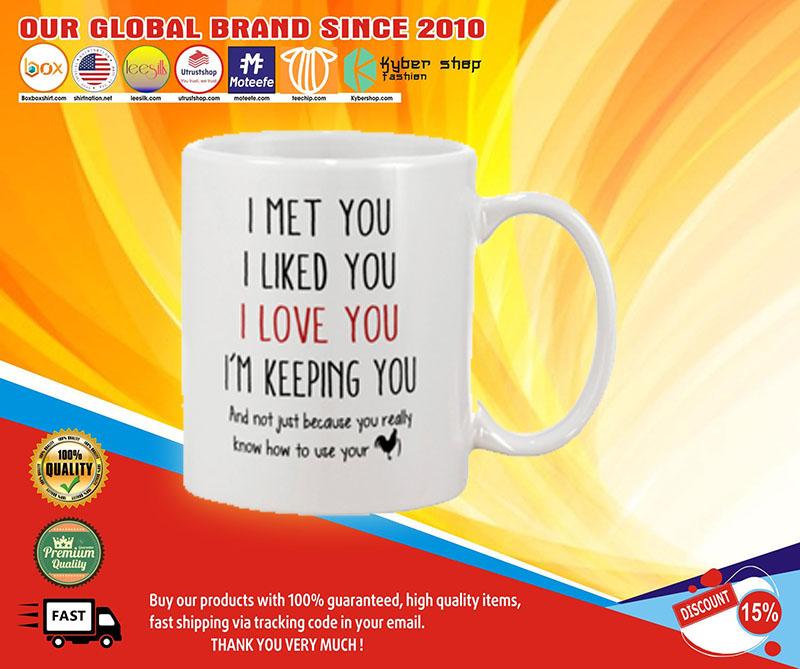 I met you I liked you I love you I'm keeping you mug 8