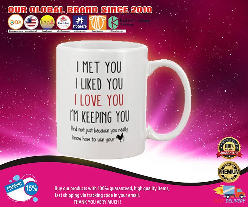 I met you I liked you I love you I'm keeping you mug 7