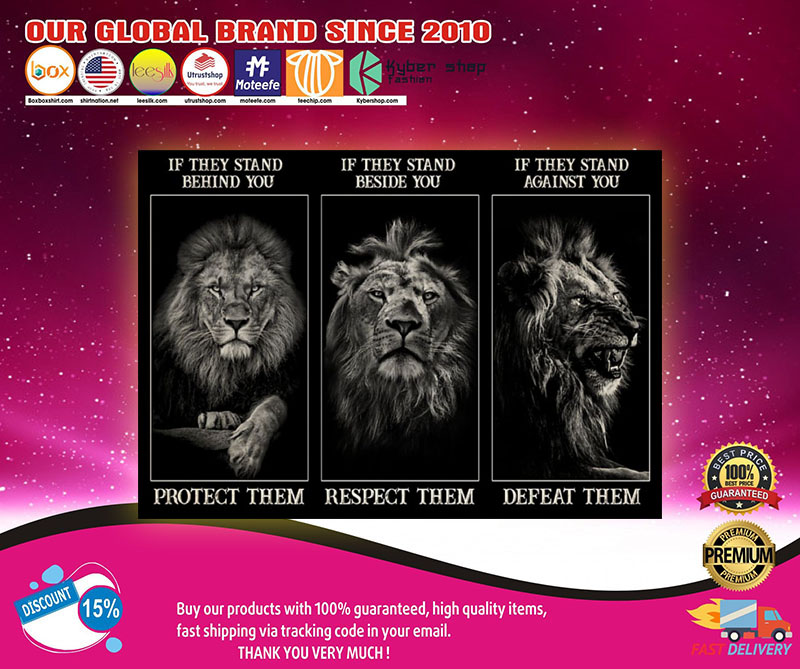 Lion If they stand behind you protect them if they stand beside you respect them poster 7