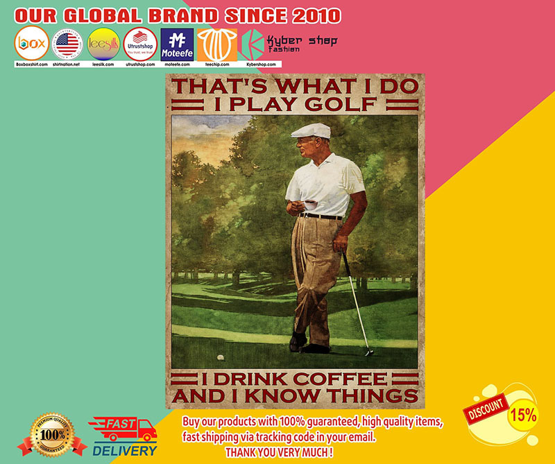 That's what I do I play golf I drink Coffee and I know things poster 8