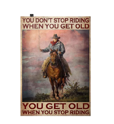 Old man Cowboy You don't stop riding when you get old you get old when you stop riding poster 4