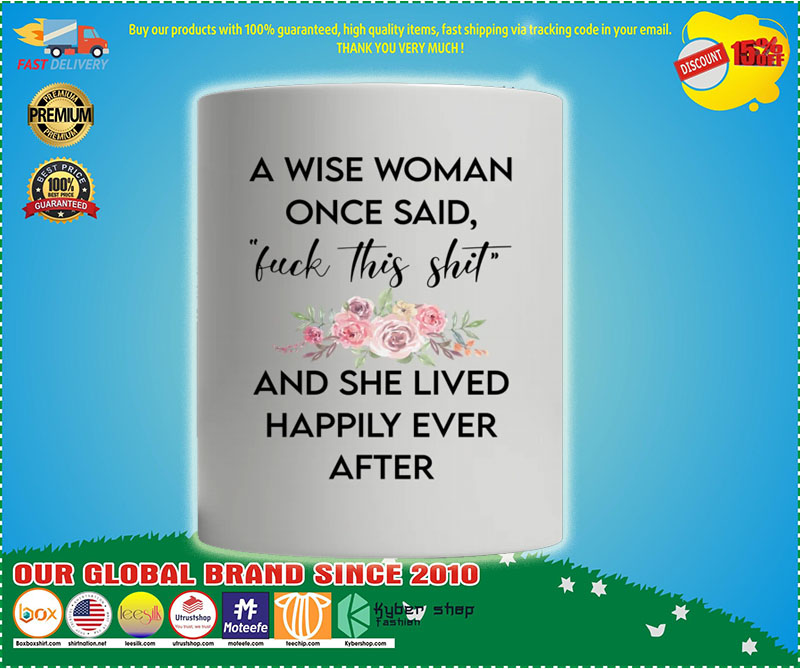 A wise woman once said fuck this shit and she lived happily ever after mug 7