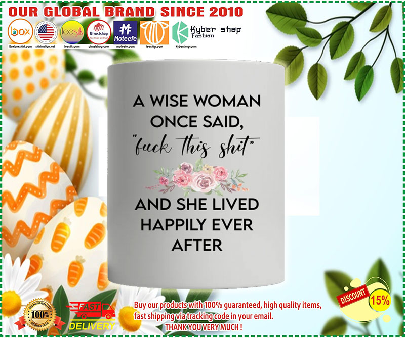 A wise woman once said fuck this shit and she lived happily ever after mug 9