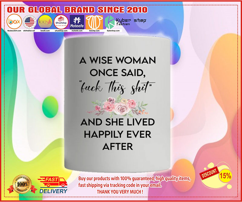 A wise woman once said fuck this shit and she lived happily ever after mug 8