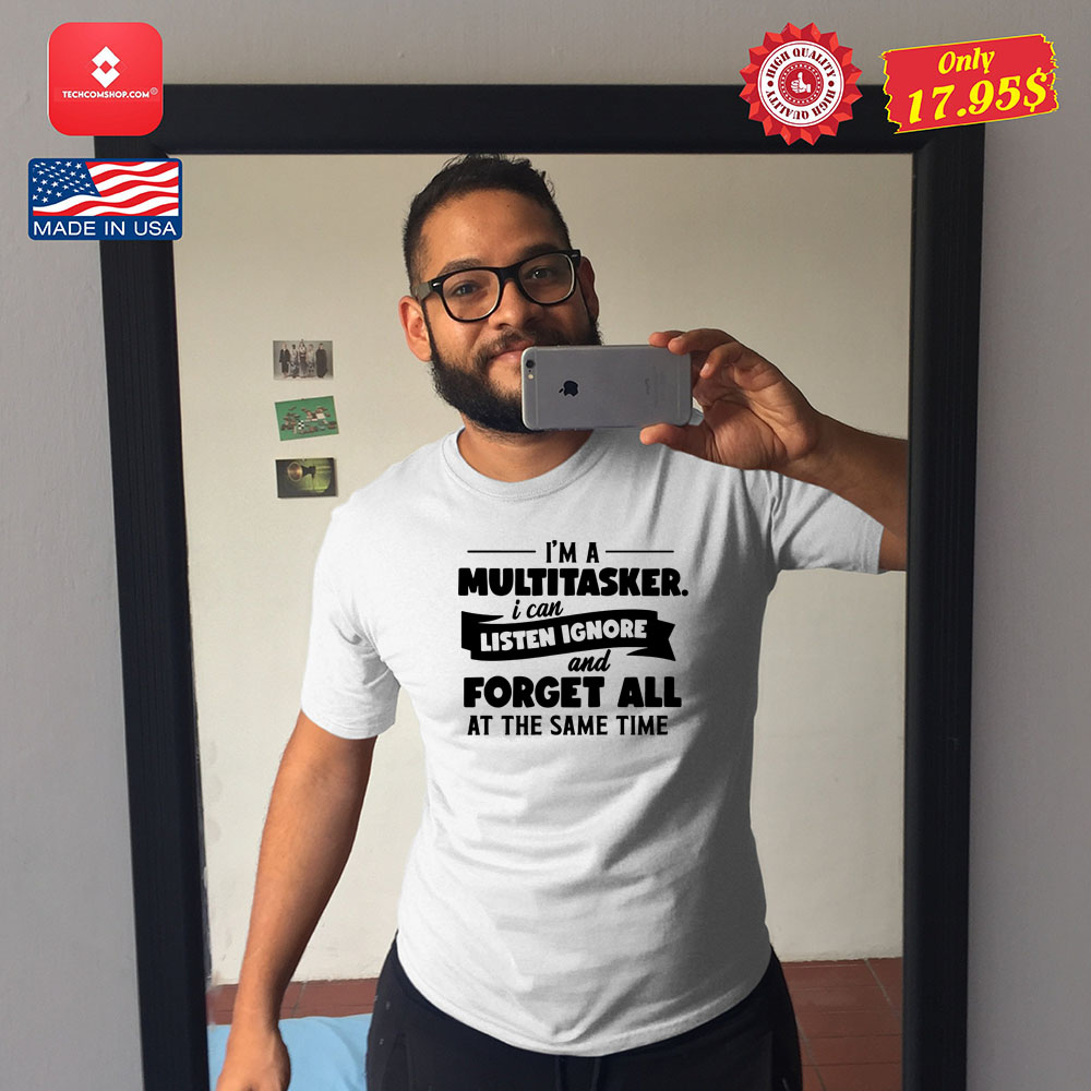 Im a multitasker i can listen ignore and forget all at the same time Shirt 12
