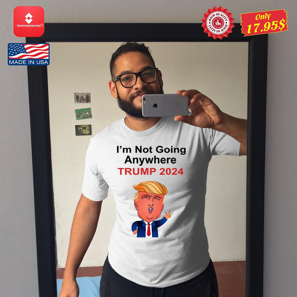 I'm not going anywhere trump 2024 Shirt 13