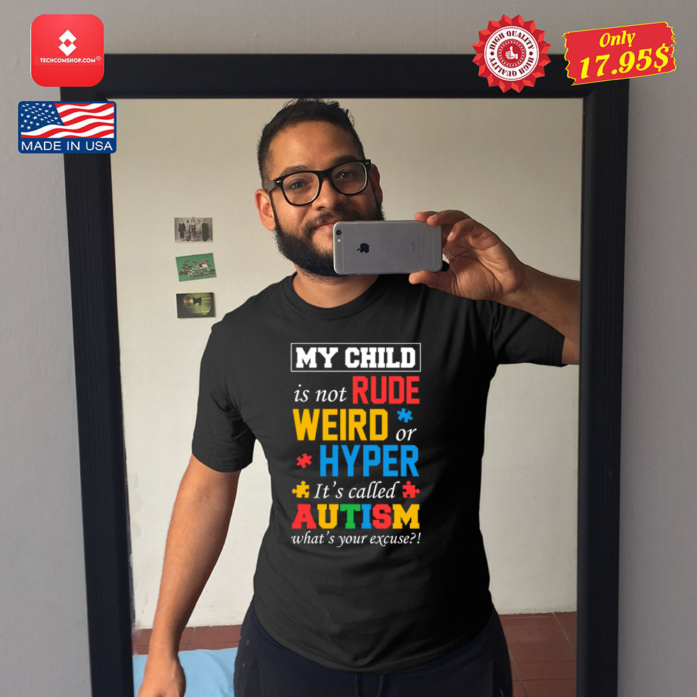 My child is not rude weird or hyper its called autism whats your excuse Shirt 9