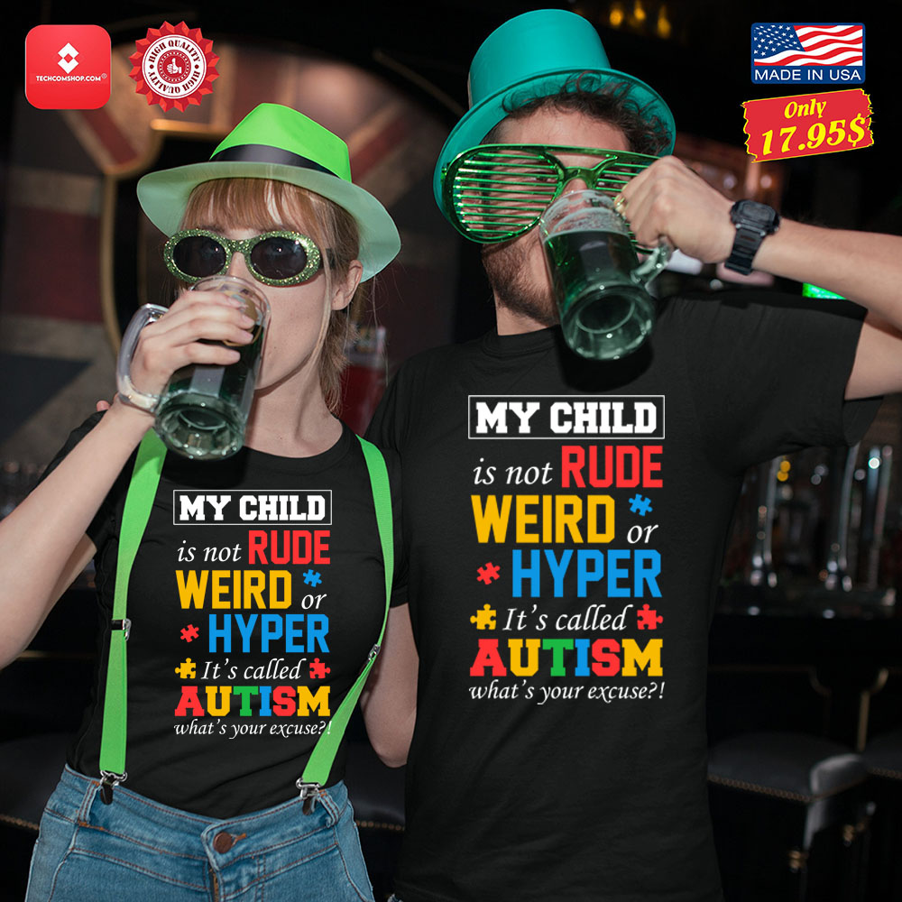 My child is not rude weird or hyper its called autism whats your excuse Shirt 11