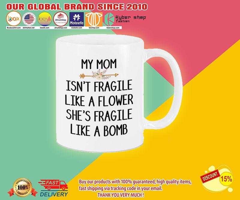 My mom isn't fragile like a flower she's fragile like a bomb mug 8