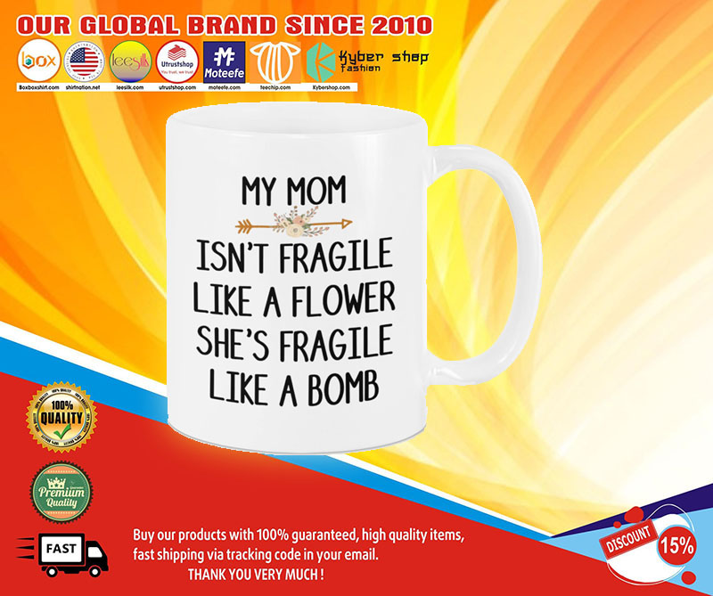 My mom isn't fragile like a flower she's fragile like a bomb mug 7