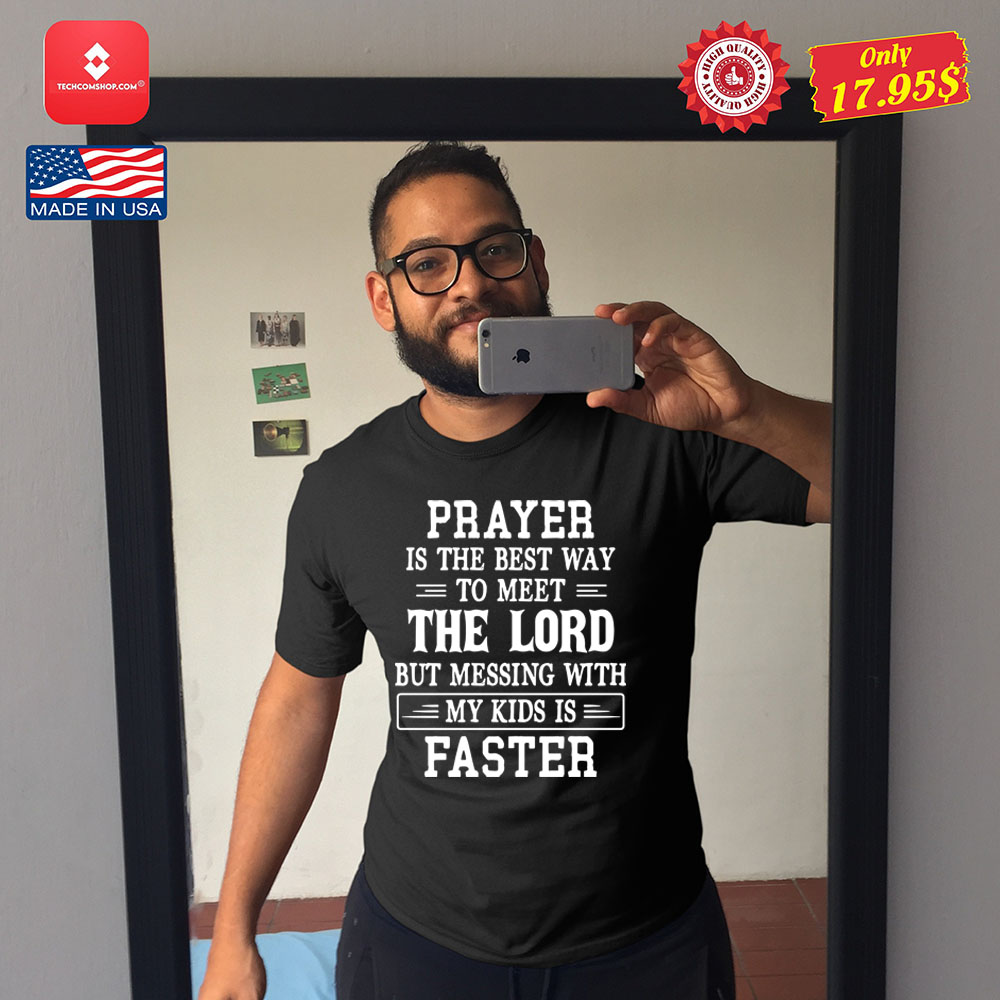 Prayer is the best way to meet the lord but messing with my kids is faster Shirt 11