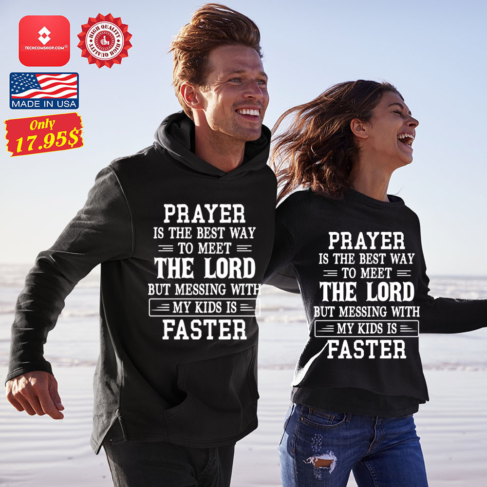 Prayer is the best way to meet the lord but messing with my kids is faster Shirt 12