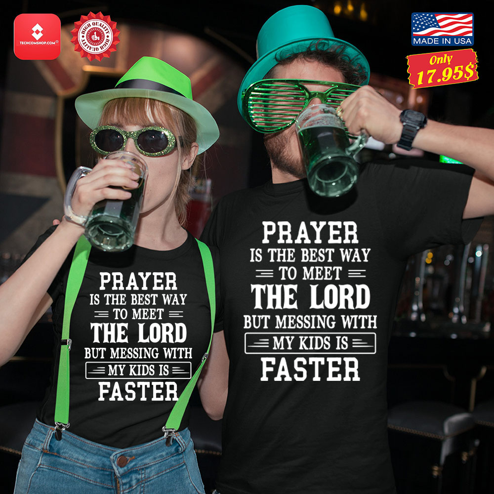 Prayer is the best way to meet the lord but messing with my kids is faster Shirt 13