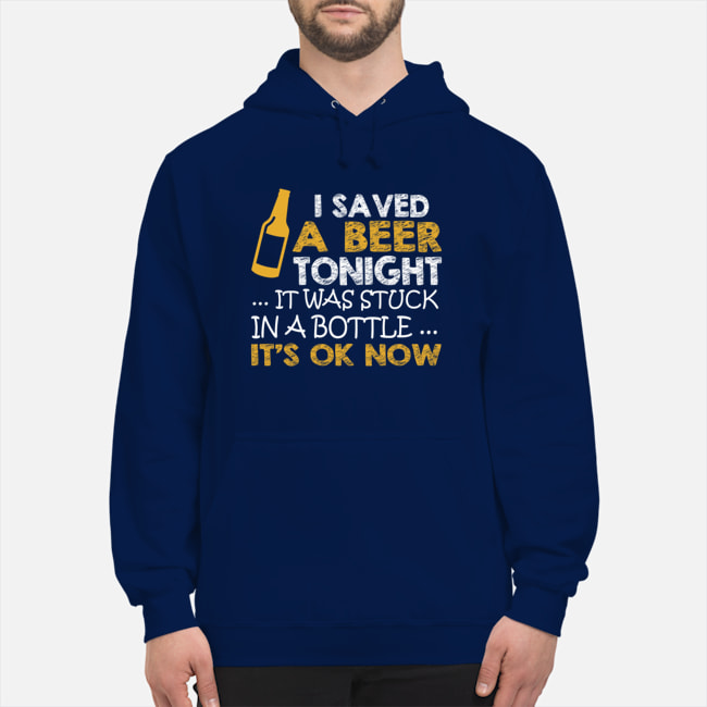 I saved a beer tonight it was stuck in a bottle its ok now Shirt 10