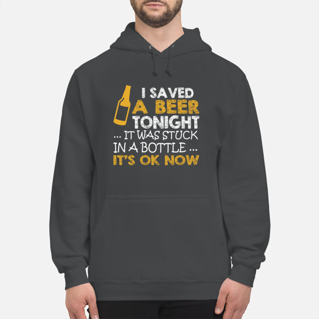 I saved a beer tonight it was stuck in a bottle its ok now Shirt 13