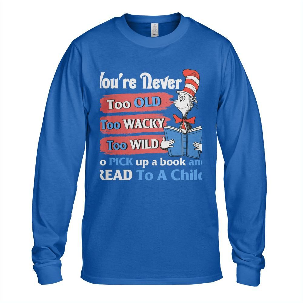 Dr Seuss cat You're never too old too wacky too wild to pick up a book and read to a child Shirt 12