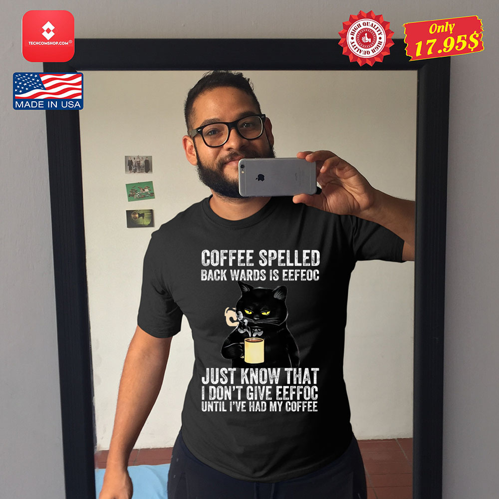 Coffee spelled back wards is eeffos just know that I don't give eeffoc until I've had my coffee shirt 8