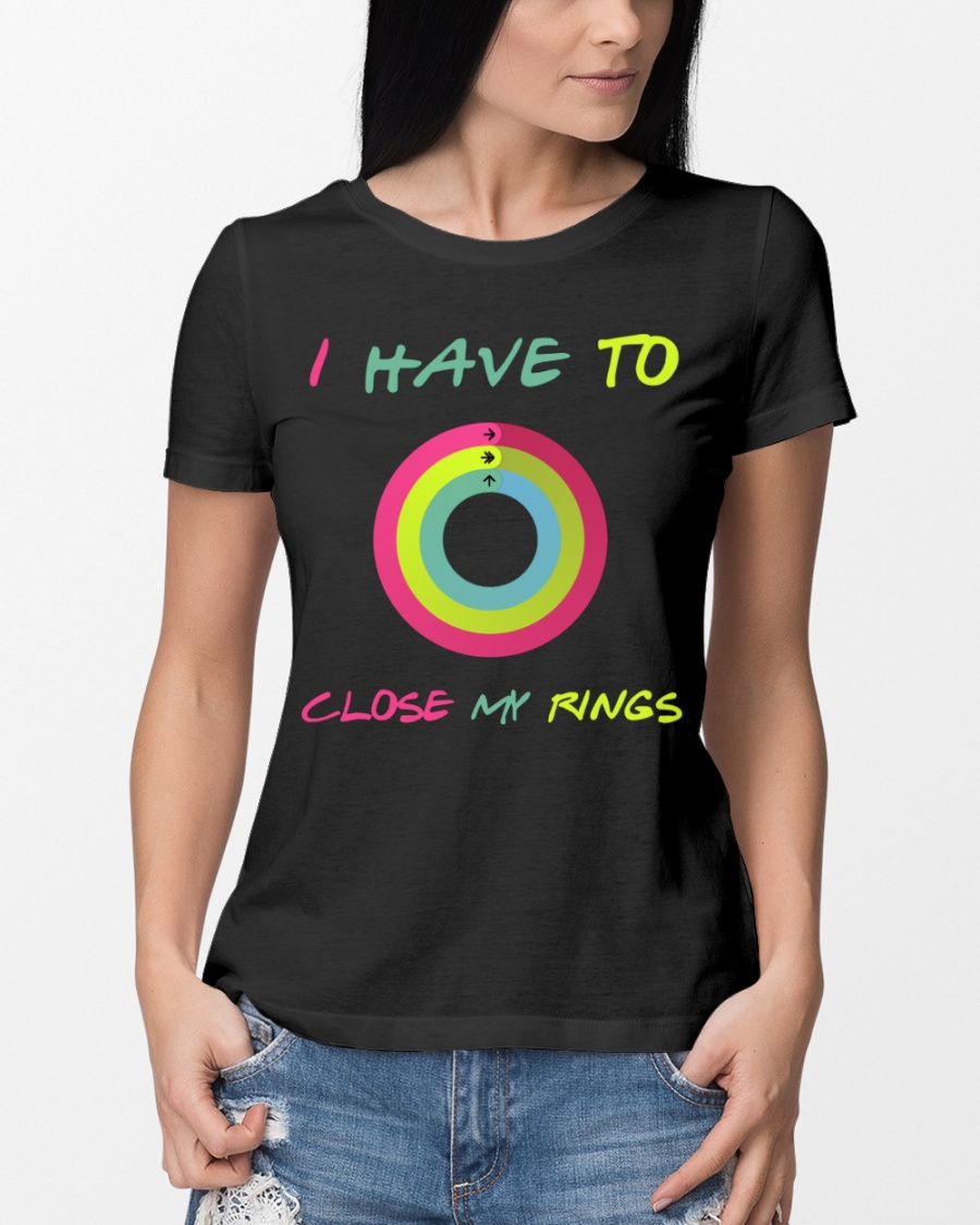 I Have To Close My Rings Shirt 10
