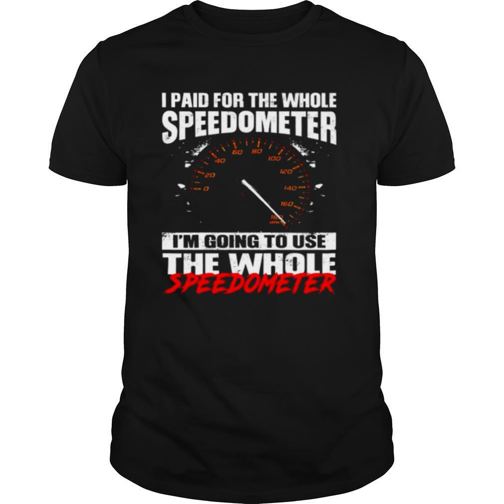 I paid for the whole speedometer im going to use the whole speedometer Shirt 13