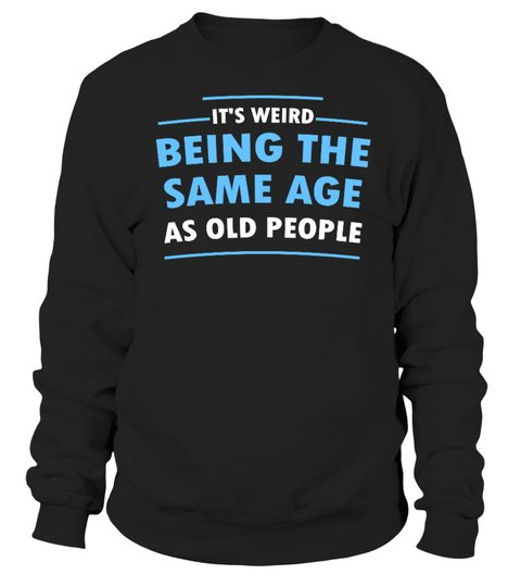It's Weid Being The Same Age As Old People Shirt 5