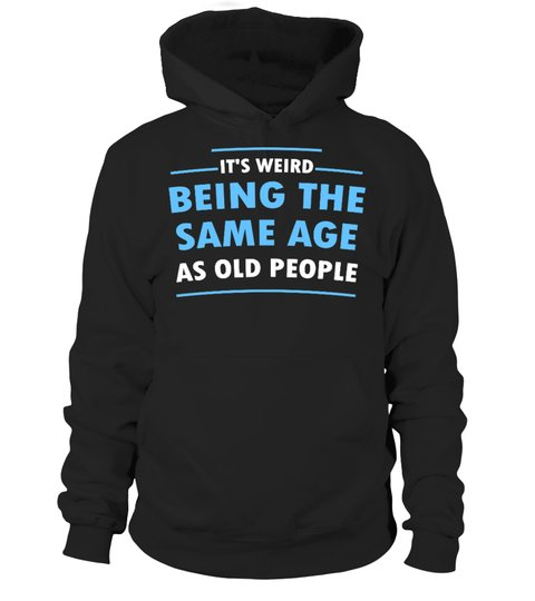 It's Weid Being The Same Age As Old People Shirt 6