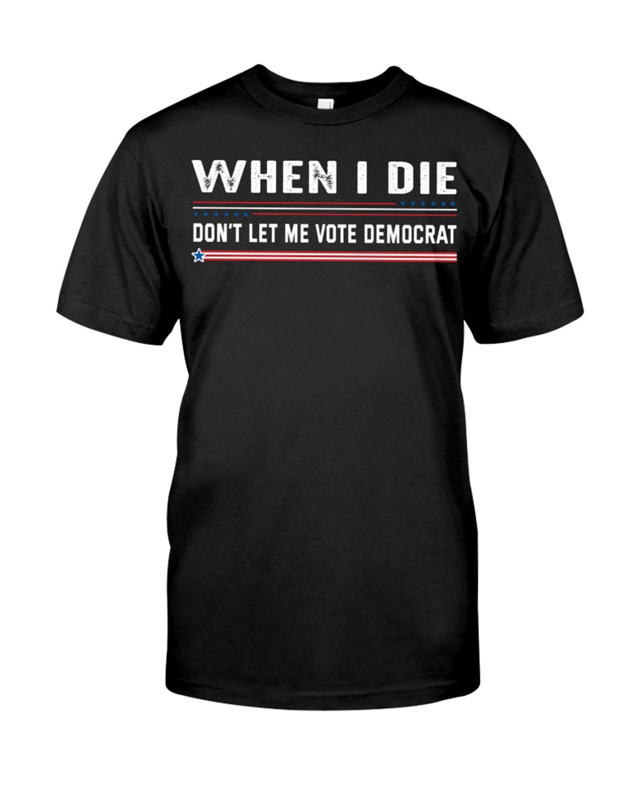 When I Die Don't Let Me Vote Democrat Shirt 12