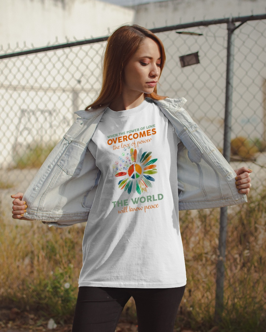 When the power of love overcomes the love of power the world will know peace shirt 9