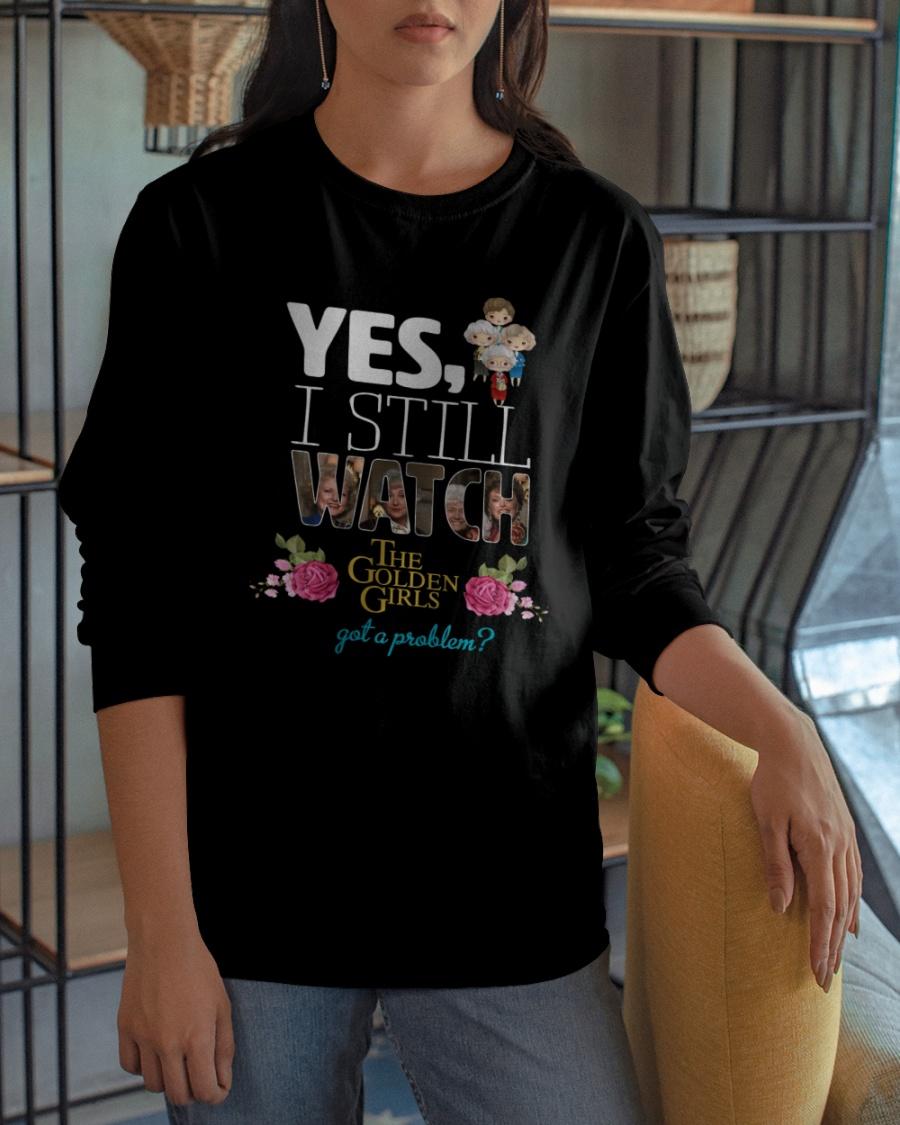Yes I Still Watch The Golden Girls got a Problem Shirt 10