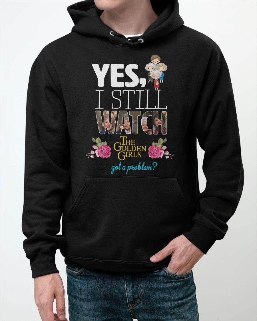 Yes I Still Watch The Golden Girls got a Problem Shirt 13