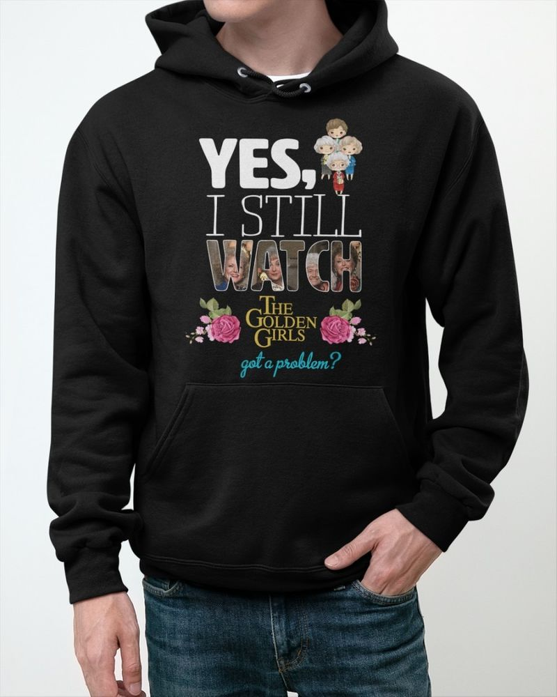 Yes I still watch the golden girls got a problem shirt 5