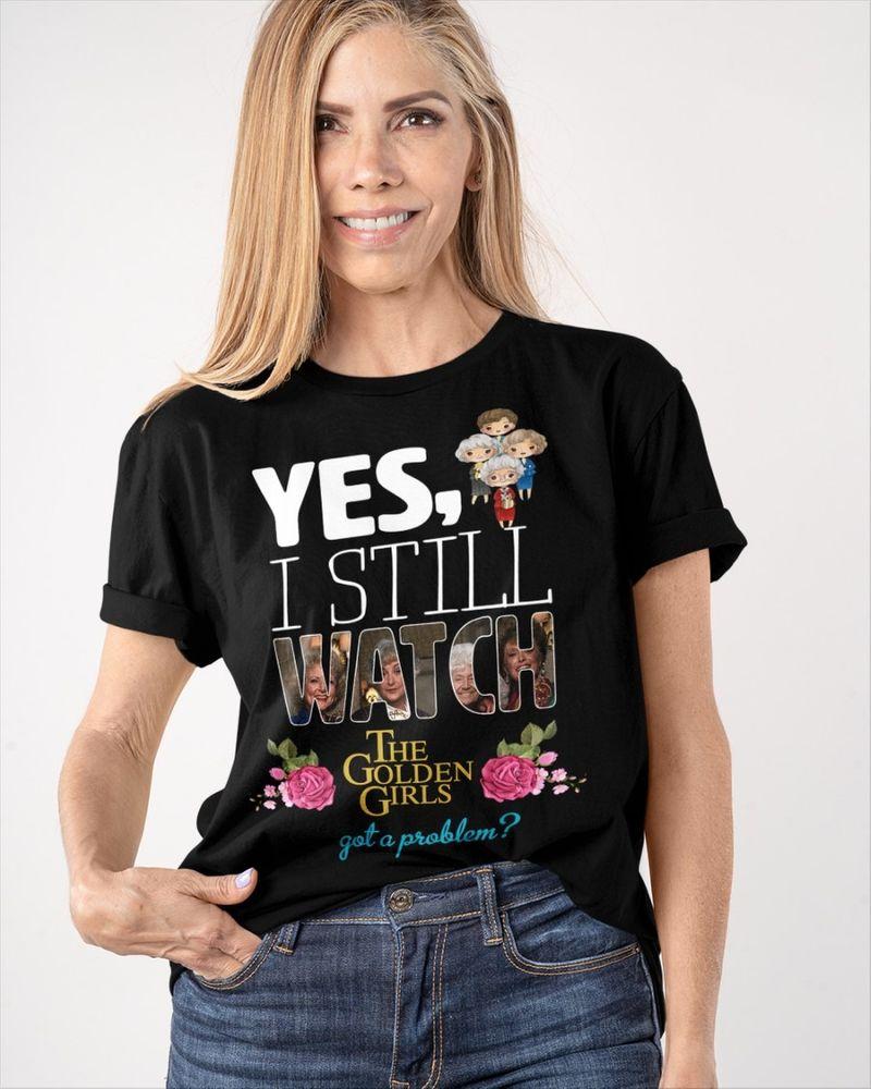 Yes I still watch the golden girls got a problem shirt 6