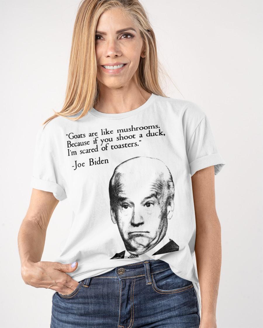 Joe Biden Goats Are Like Mushroom Because If You Shoot A Duck I'm Scared Of Toasters Shirt 10