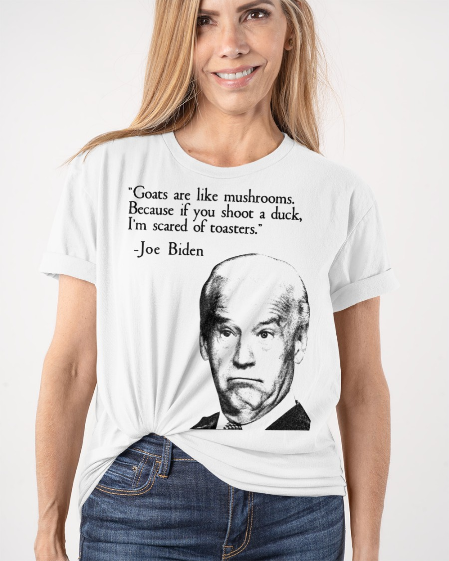 Joe Biden Goats Are Like Mushroom Because If You Shoot A Duck I'm Scared Of Toasters Shirt 12