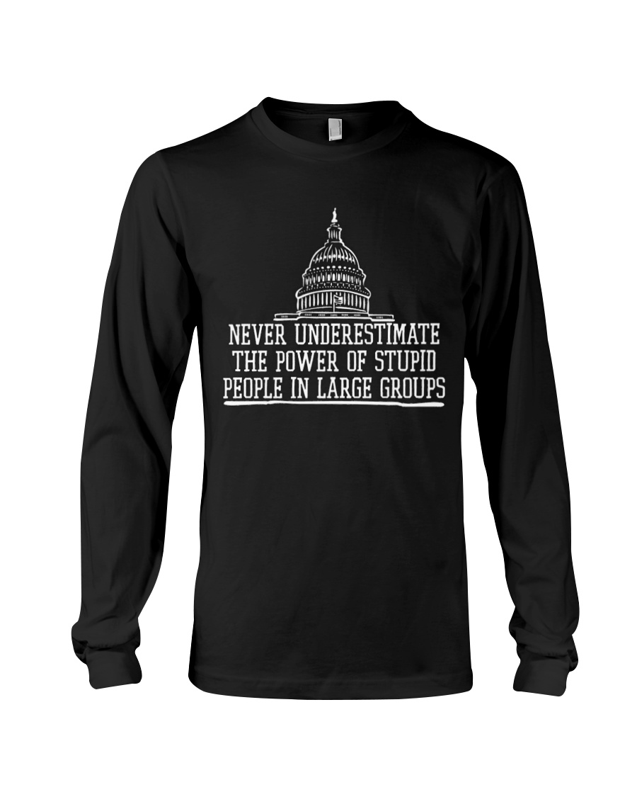 Never Underestimate The Power Of Stupid People In Large Groups Shirt 12