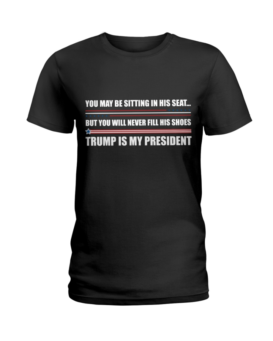 You May Be Sitting In His Seat But You Will Never Fill His Shoes Trump Is My President Shirt 12