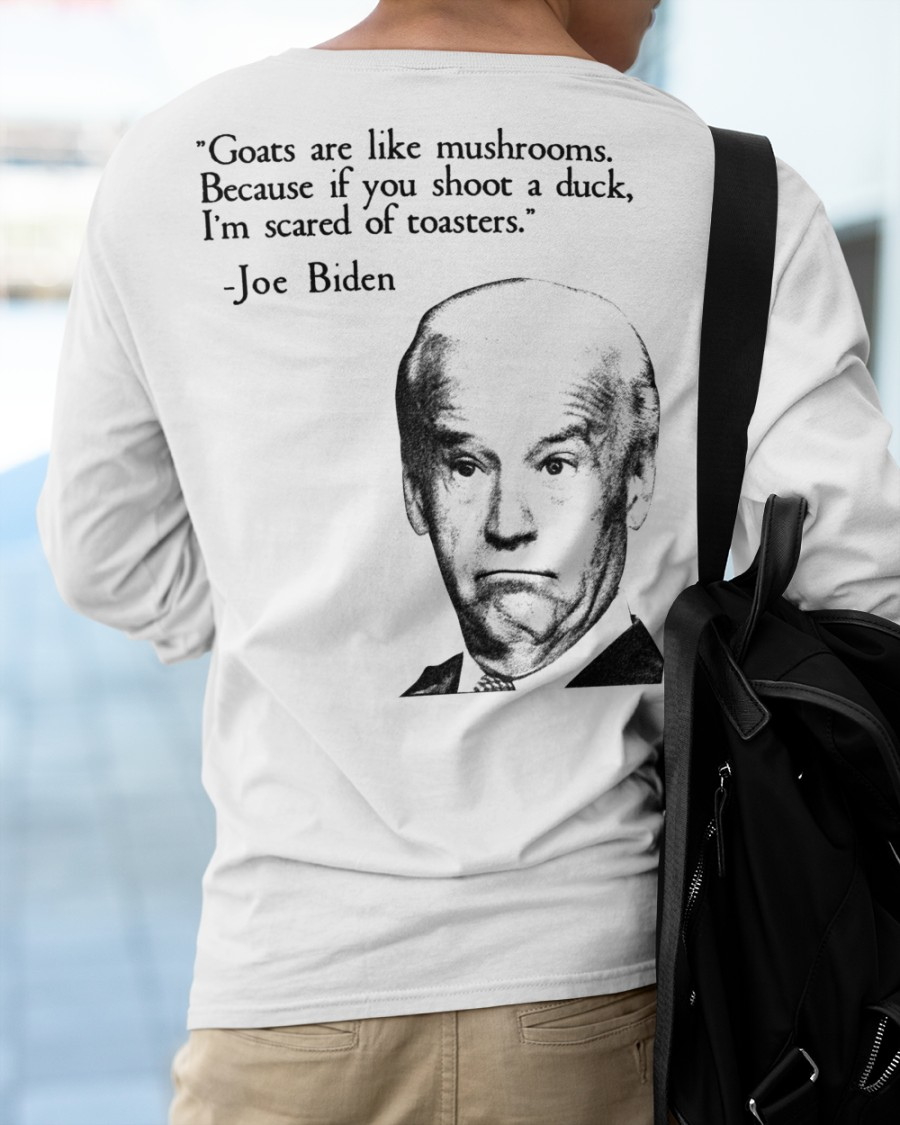 Biden Goats are like mushrooms because if you shoot a duck im scared of toasters shirt 11