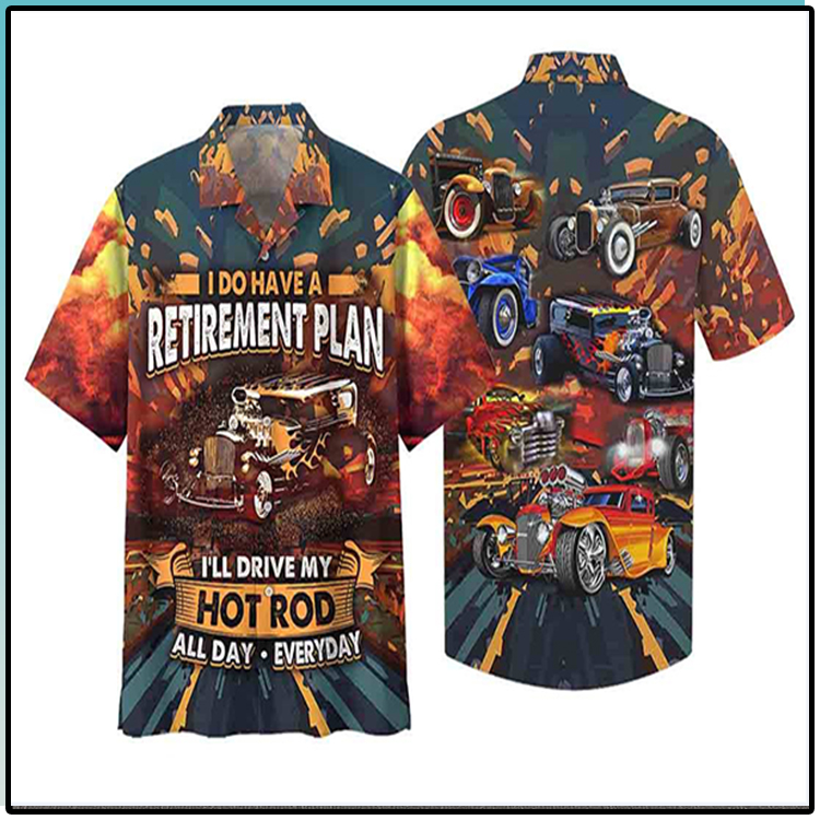 I Do Have A Retirement Plan Ill Drive My Hot Rod ALL Day Everyday Hawaiian Shirt1