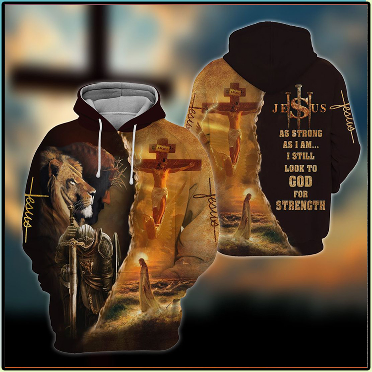 Jesus As Strong As I Am I Still Look To God For Strenght 3D Hoodie2