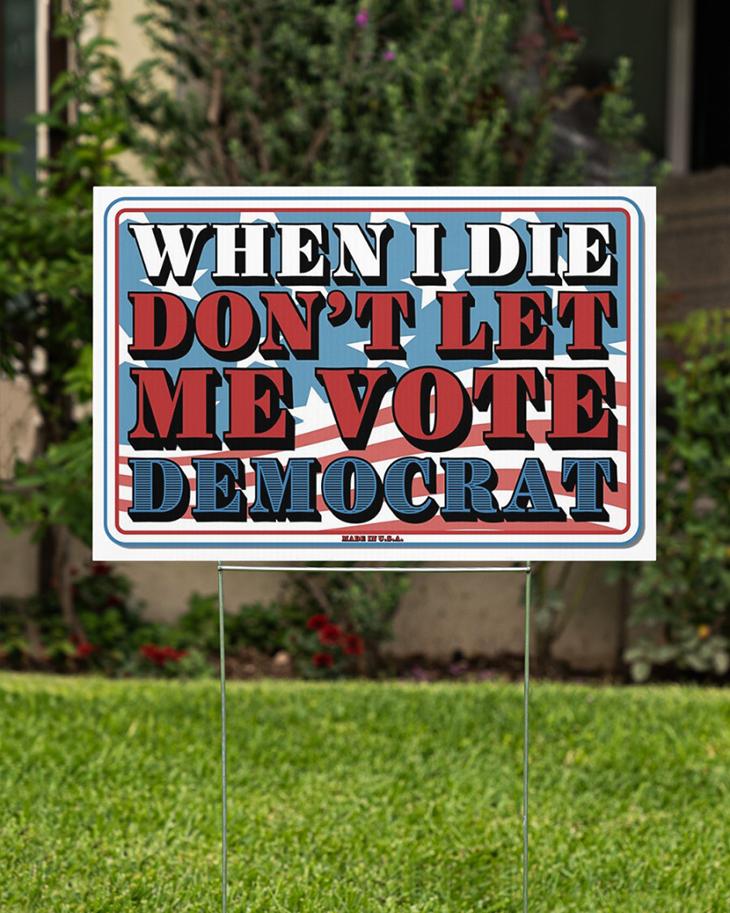 When I Die Dont Let Me Vote Democrat Yard Sign1