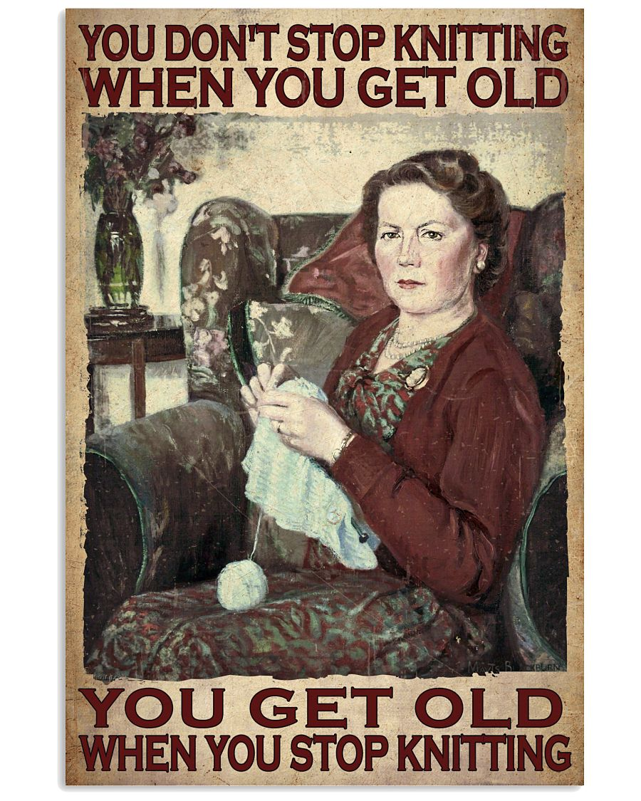 You dont stop knitting when you get old you get old when you stop knitting poster as